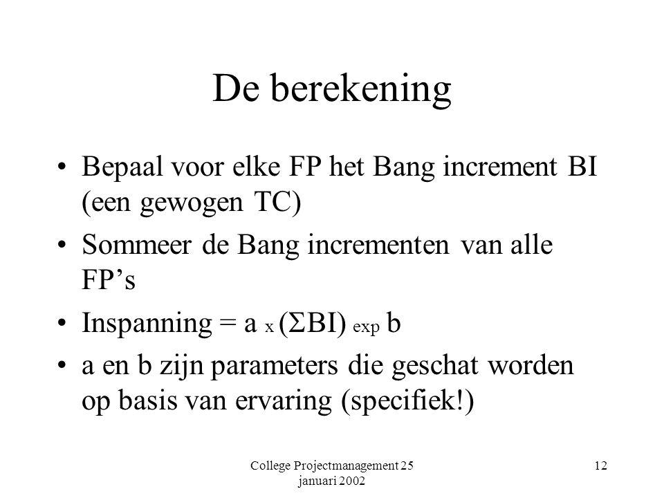 College Projectmanagement 25 januari 2002 12 De berekening Bepaal voor elke FP het Bang increment BI (een gewogen TC) Sommeer de Bang incrementen van alle FP's Inspanning = a x (  BI) exp b a en b zijn parameters die geschat worden op basis van ervaring (specifiek!)