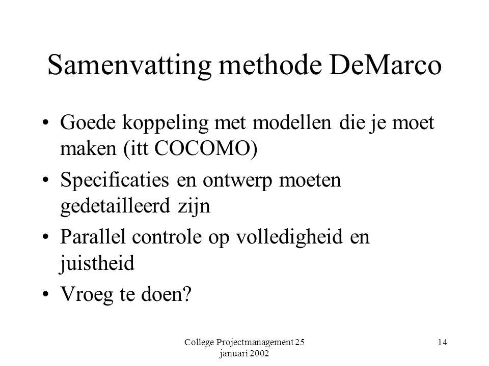 College Projectmanagement 25 januari 2002 14 Samenvatting methode DeMarco Goede koppeling met modellen die je moet maken (itt COCOMO) Specificaties en ontwerp moeten gedetailleerd zijn Parallel controle op volledigheid en juistheid Vroeg te doen