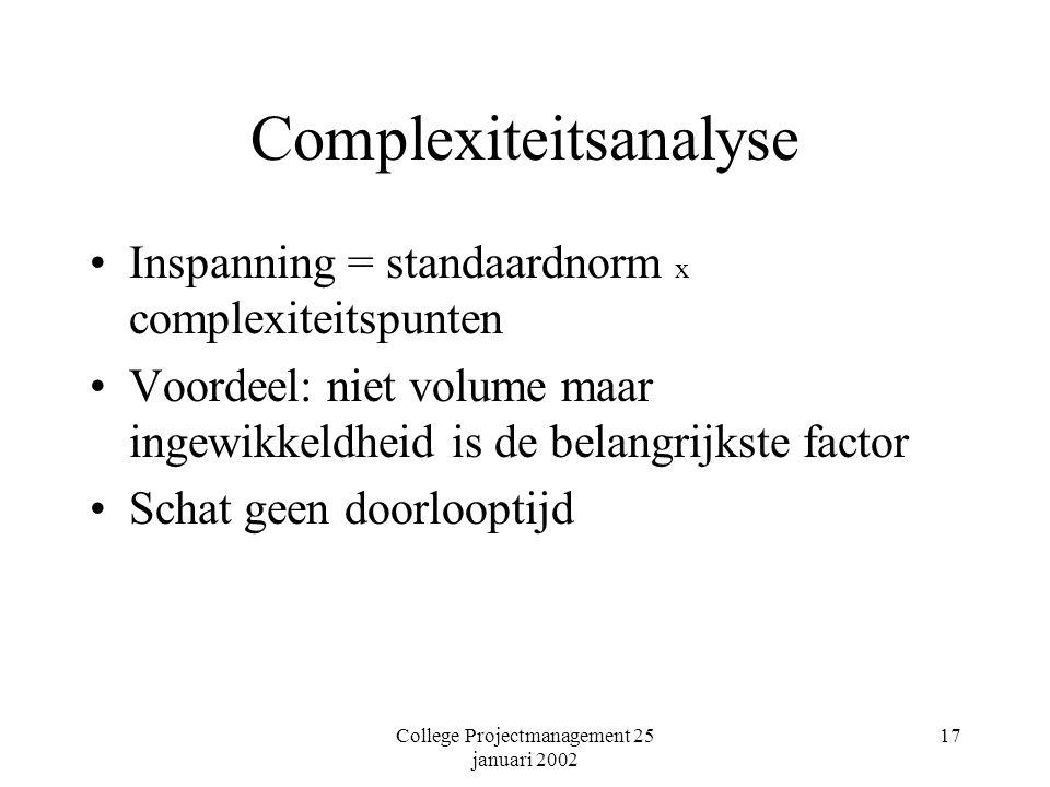 College Projectmanagement 25 januari 2002 17 Complexiteitsanalyse Inspanning = standaardnorm x complexiteitspunten Voordeel: niet volume maar ingewikkeldheid is de belangrijkste factor Schat geen doorlooptijd