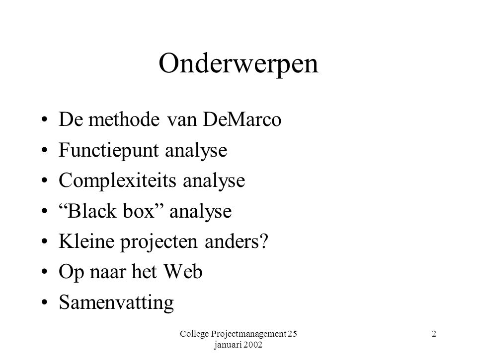 College Projectmanagement 25 januari 2002 2 Onderwerpen De methode van DeMarco Functiepunt analyse Complexiteits analyse Black box analyse Kleine projecten anders.