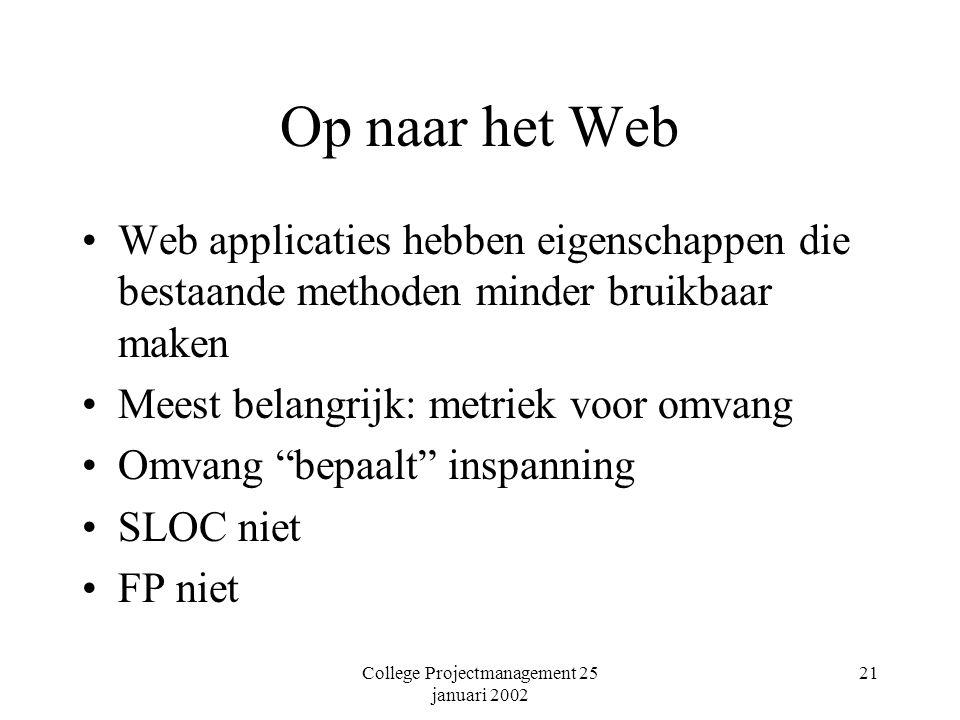 College Projectmanagement 25 januari 2002 21 Op naar het Web Web applicaties hebben eigenschappen die bestaande methoden minder bruikbaar maken Meest belangrijk: metriek voor omvang Omvang bepaalt inspanning SLOC niet FP niet