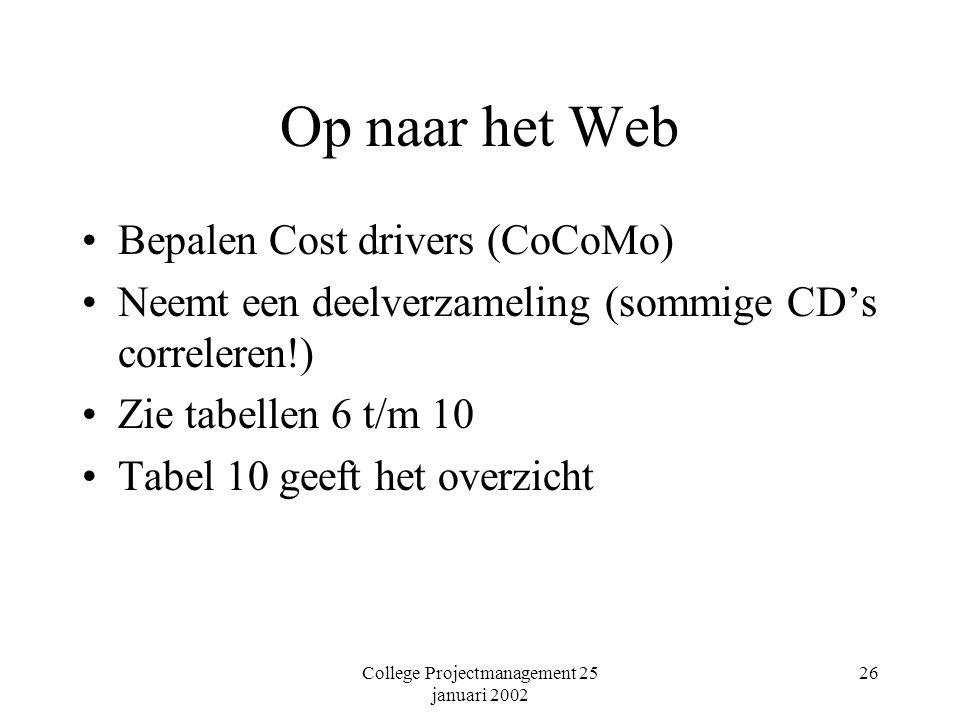 College Projectmanagement 25 januari 2002 26 Op naar het Web Bepalen Cost drivers (CoCoMo) Neemt een deelverzameling (sommige CD's correleren!) Zie tabellen 6 t/m 10 Tabel 10 geeft het overzicht