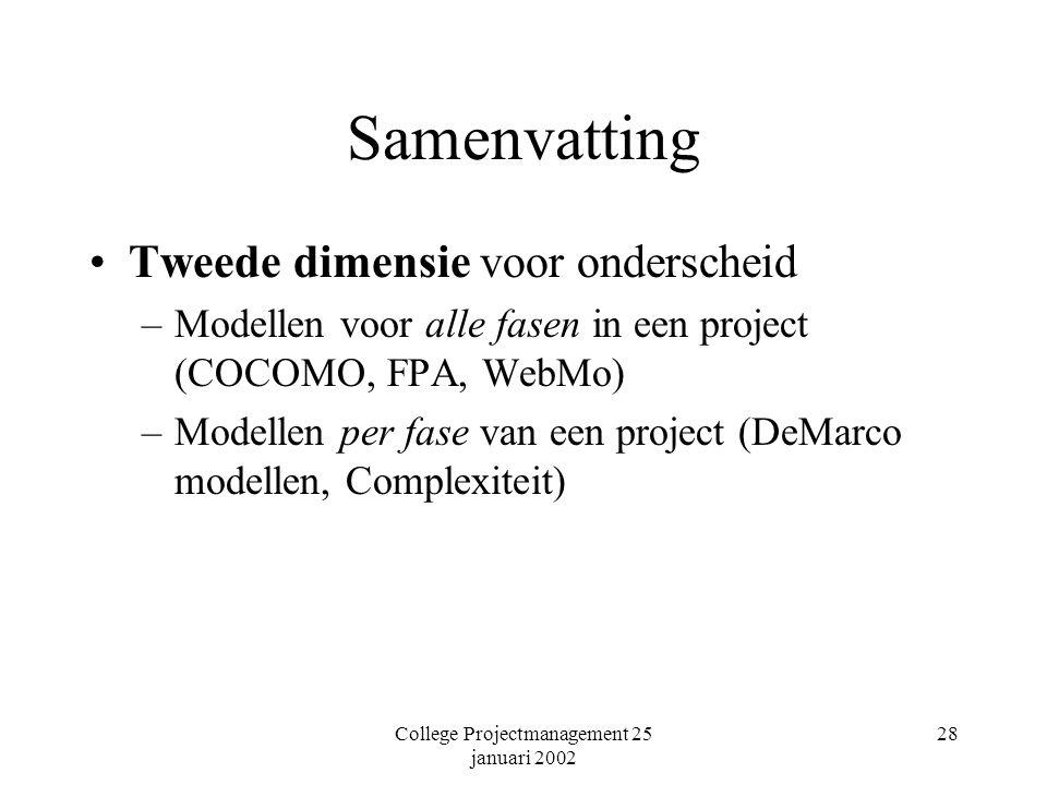 College Projectmanagement 25 januari 2002 28 Samenvatting Tweede dimensie voor onderscheid –Modellen voor alle fasen in een project (COCOMO, FPA, WebMo) –Modellen per fase van een project (DeMarco modellen, Complexiteit)