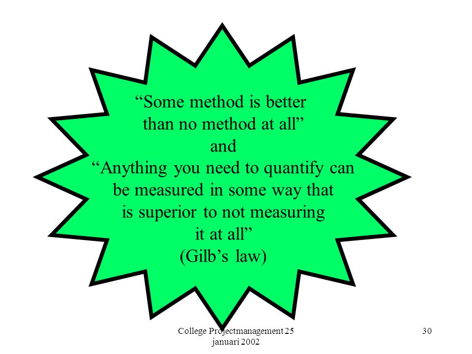 College Projectmanagement 25 januari 2002 30 Some method is better than no method at all and Anything you need to quantify can be measured in some way that is superior to not measuring it at all (Gilb's law)