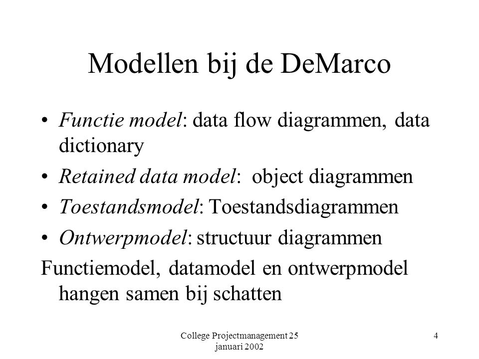 College Projectmanagement 25 januari 2002 4 Modellen bij de DeMarco Functie model: data flow diagrammen, data dictionary Retained data model: object d
