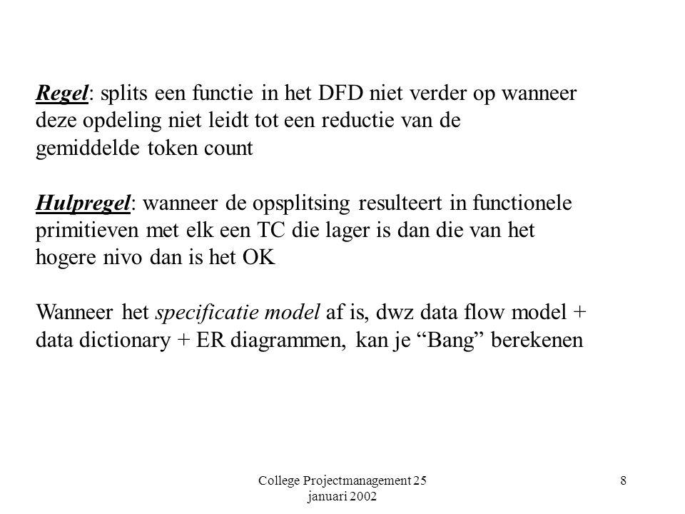 College Projectmanagement 25 januari 2002 8 Regel: splits een functie in het DFD niet verder op wanneer deze opdeling niet leidt tot een reductie van de gemiddelde token count Hulpregel: wanneer de opsplitsing resulteert in functionele primitieven met elk een TC die lager is dan die van het hogere nivo dan is het OK Wanneer het specificatie model af is, dwz data flow model + data dictionary + ER diagrammen, kan je Bang berekenen