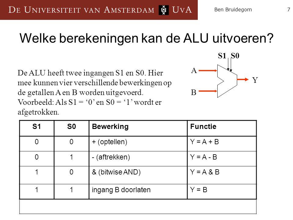 7Ben Bruidegom S1S0BewerkingFunctie 00+ (optellen)Y = A + B 01- (aftrekken)Y = A - B 10& (bitwise AND)Y = A & B 11ingang B doorlatenY = B A B Y Figuur 3: Schema ALU S0S0 S1S1 A A B Y S1 S0 Welke berekeningen kan de ALU uitvoeren.