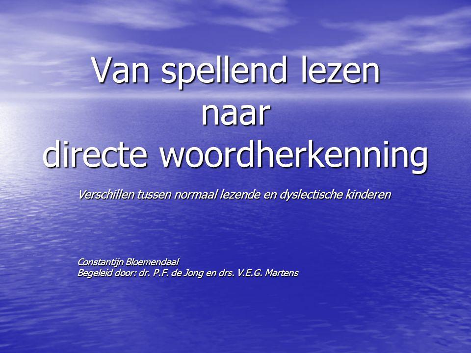 Van spellend lezen naar directe woordherkenning Verschillen tussen normaal lezende en dyslectische kinderen Constantijn Bloemendaal Begeleid door: dr.