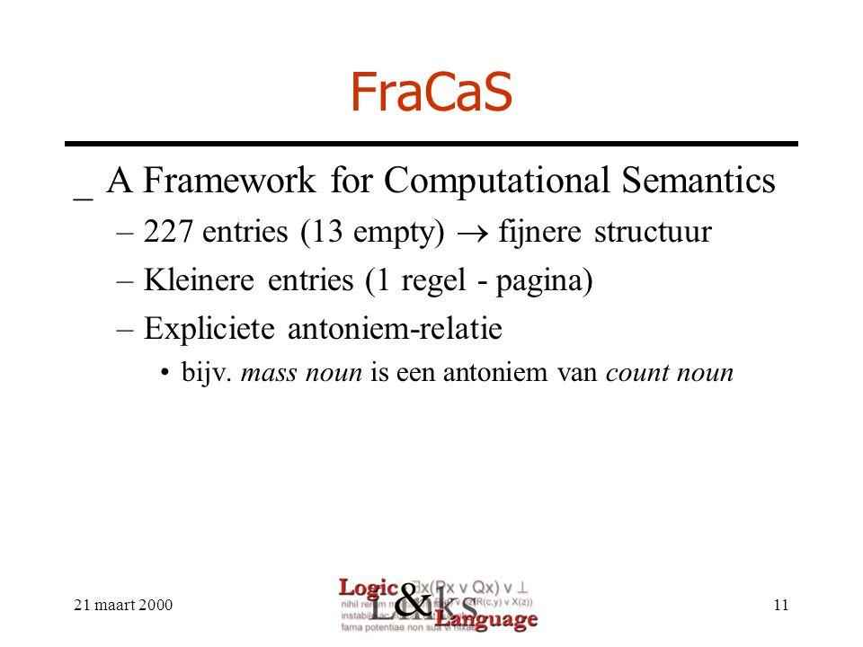 21 maart 200011 FraCaS _A Framework for Computational Semantics –227 entries (13 empty)  fijnere structuur –Kleinere entries (1 regel - pagina) –Expliciete antoniem-relatie bijv.