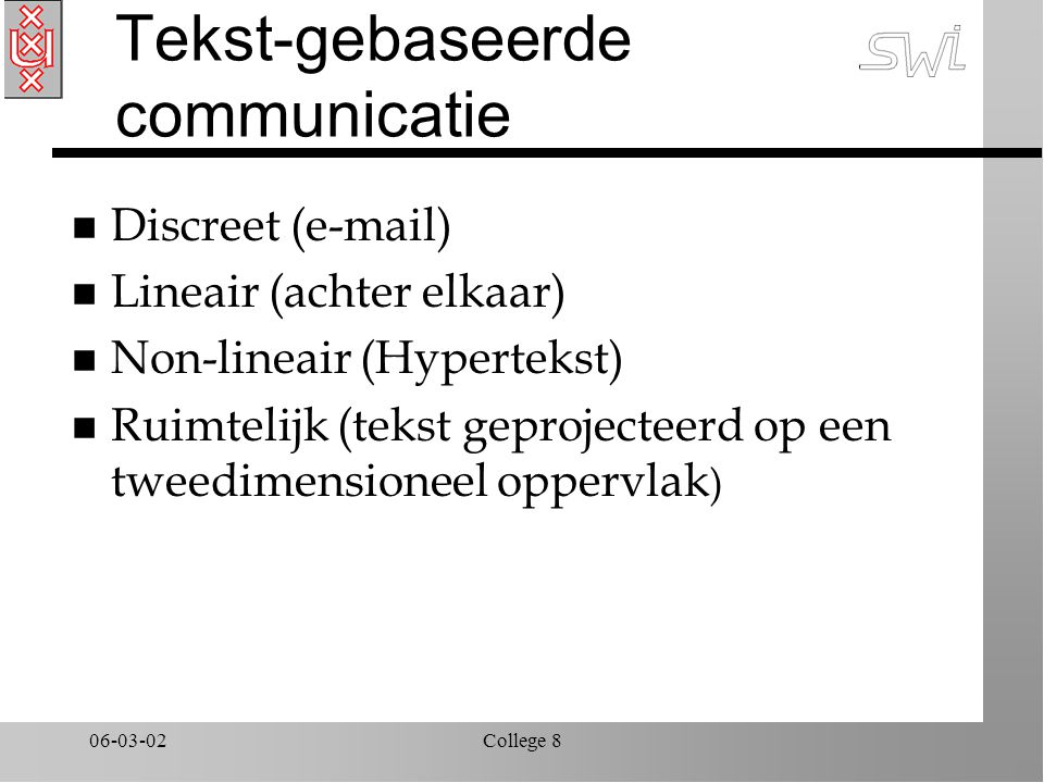 06-03-02College 8 Tekst-gebaseerde communicatie n Discreet (e-mail) n Lineair (achter elkaar) n Non-lineair (Hypertekst) n Ruimtelijk (tekst geprojecteerd op een tweedimensioneel oppervlak )