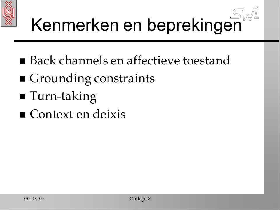 06-03-02College 8 Kenmerken en beprekingen n Back channels en affectieve toestand n Grounding constraints n Turn-taking n Context en deixis