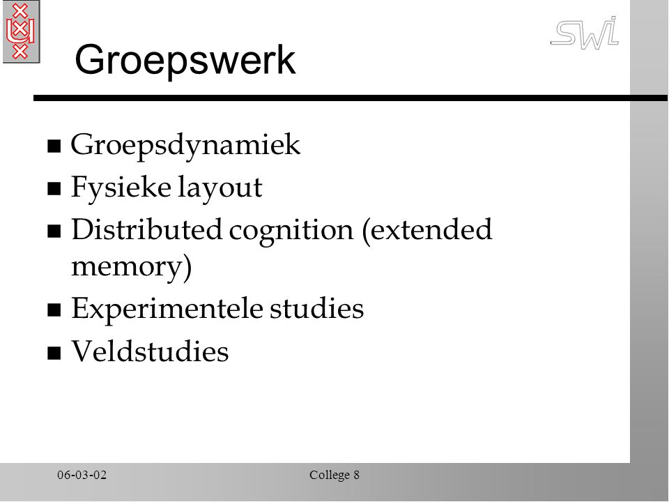 06-03-02College 8 Groepswerk n Groepsdynamiek n Fysieke layout n Distributed cognition (extended memory) n Experimentele studies n Veldstudies