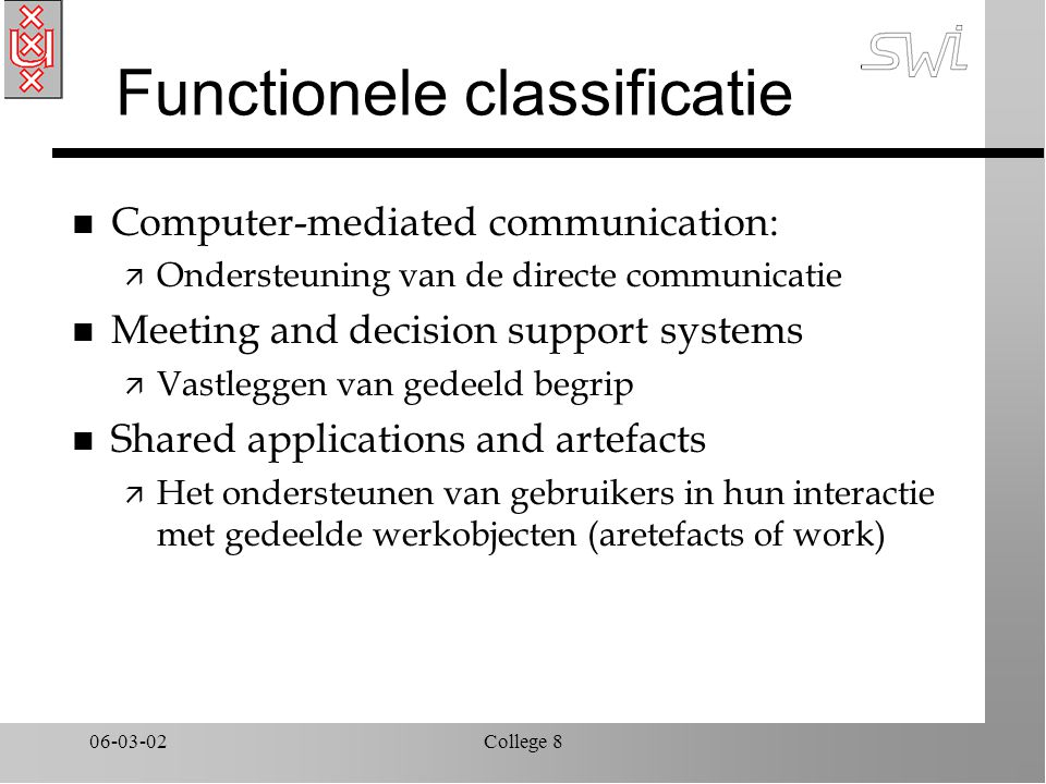 06-03-02College 8 Functionele classificatie n Computer-mediated communication: ä Ondersteuning van de directe communicatie n Meeting and decision support systems ä Vastleggen van gedeeld begrip n Shared applications and artefacts ä Het ondersteunen van gebruikers in hun interactie met gedeelde werkobjecten (aretefacts of work)