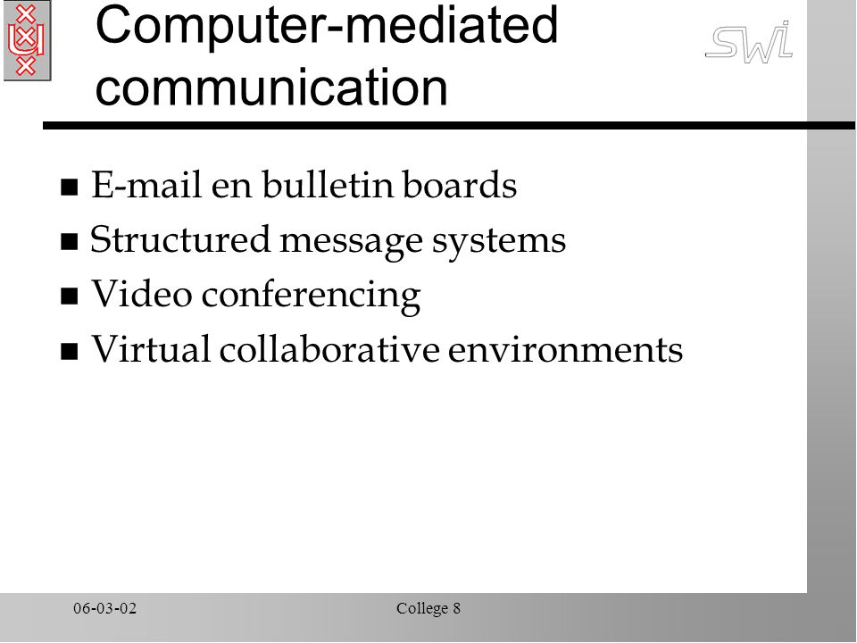 06-03-02College 8 Computer-mediated communication n E-mail en bulletin boards n Structured message systems n Video conferencing n Virtual collaborative environments