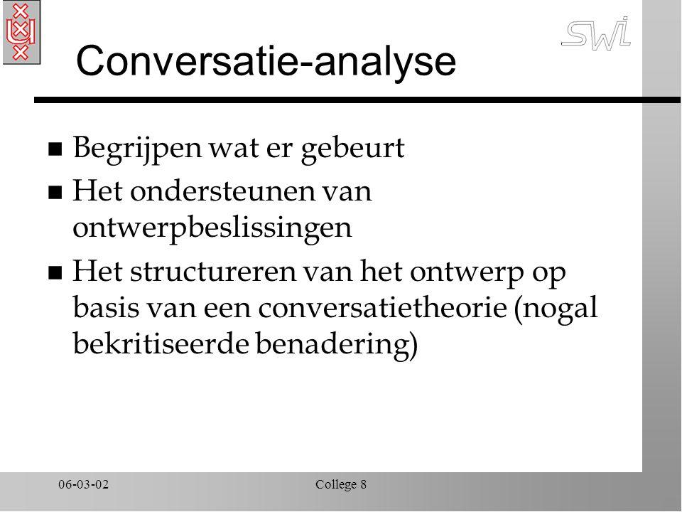 06-03-02College 8 Conversatie-analyse n Begrijpen wat er gebeurt n Het ondersteunen van ontwerpbeslissingen n Het structureren van het ontwerp op basis van een conversatietheorie (nogal bekritiseerde benadering)