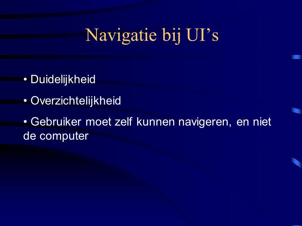 Navigatie bij UI's Duidelijkheid Overzichtelijkheid Gebruiker moet zelf kunnen navigeren, en niet de computer