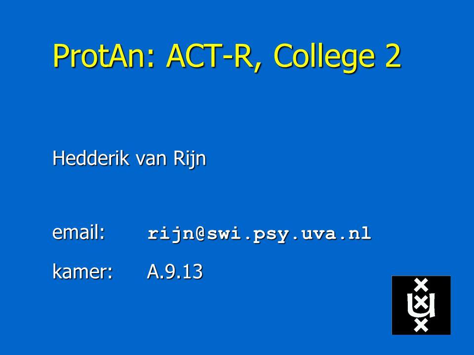 ProtAn: ACT-R, College 2 Hedderik van Rijn email: rijn@swi.psy.uva.nl kamer:A.9.13