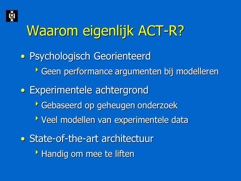 Waarom eigenlijk ACT-R? Psychologisch GeorienteerdPsychologisch Georienteerd  Geen performance argumenten bij modelleren Experimentele achtergrondExp