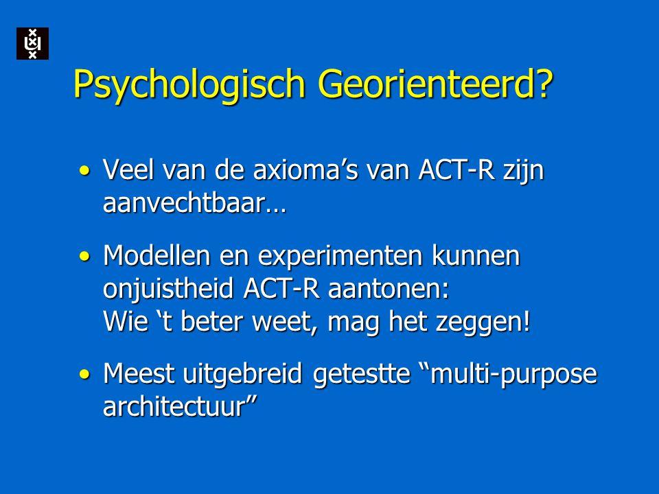 Psychologisch Georienteerd? Veel van de axioma's van ACT-R zijn aanvechtbaar…Veel van de axioma's van ACT-R zijn aanvechtbaar… Modellen en experimente