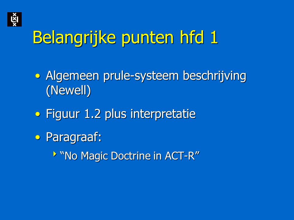 Belangrijke punten hfd 1 Algemeen prule-systeem beschrijving (Newell)Algemeen prule-systeem beschrijving (Newell) Figuur 1.2 plus interpretatieFiguur 1.2 plus interpretatie Paragraaf:Paragraaf:  No Magic Doctrine in ACT-R