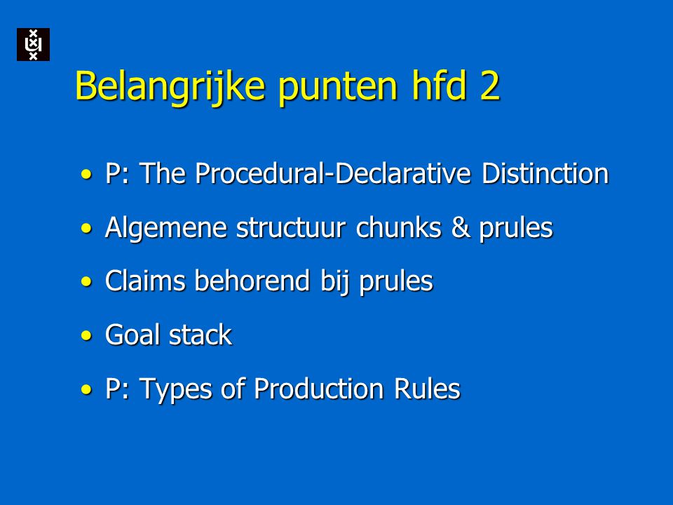 Belangrijke punten hfd 2 P: The Procedural-Declarative DistinctionP: The Procedural-Declarative Distinction Algemene structuur chunks & prulesAlgemene structuur chunks & prules Claims behorend bij prulesClaims behorend bij prules Goal stackGoal stack P: Types of Production RulesP: Types of Production Rules