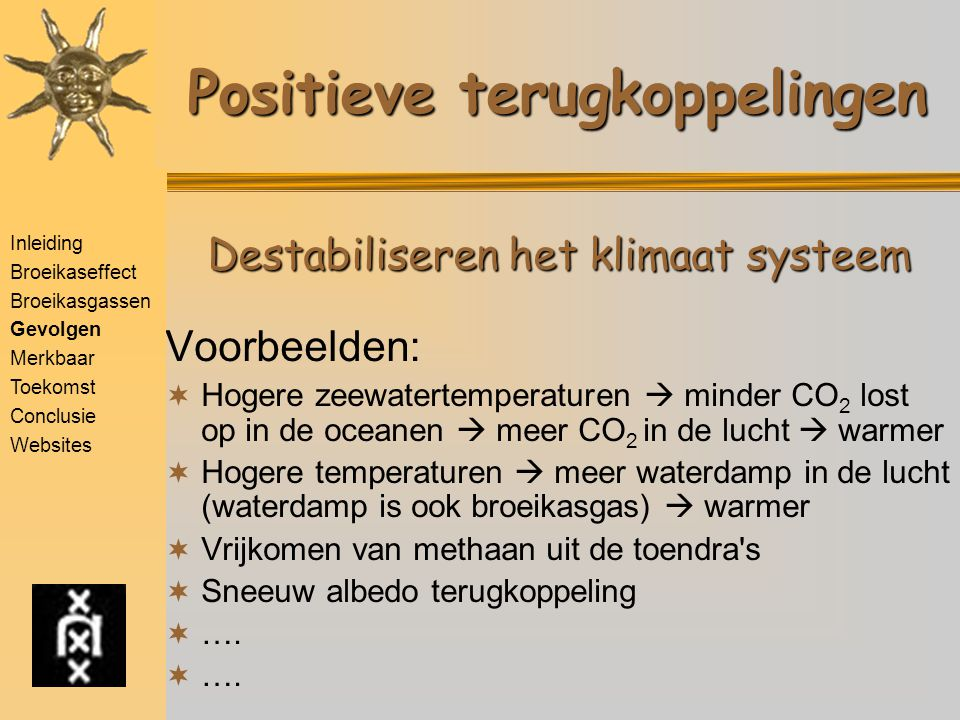 Positieve terugkoppelingen Voorbeelden:  Hogere zeewatertemperaturen  minder CO 2 lost op in de oceanen  meer CO 2 in de lucht  warmer  Hogere temperaturen  meer waterdamp in de lucht (waterdamp is ook broeikasgas)  warmer  Vrijkomen van methaan uit de toendra s  Sneeuw albedo terugkoppeling  ….