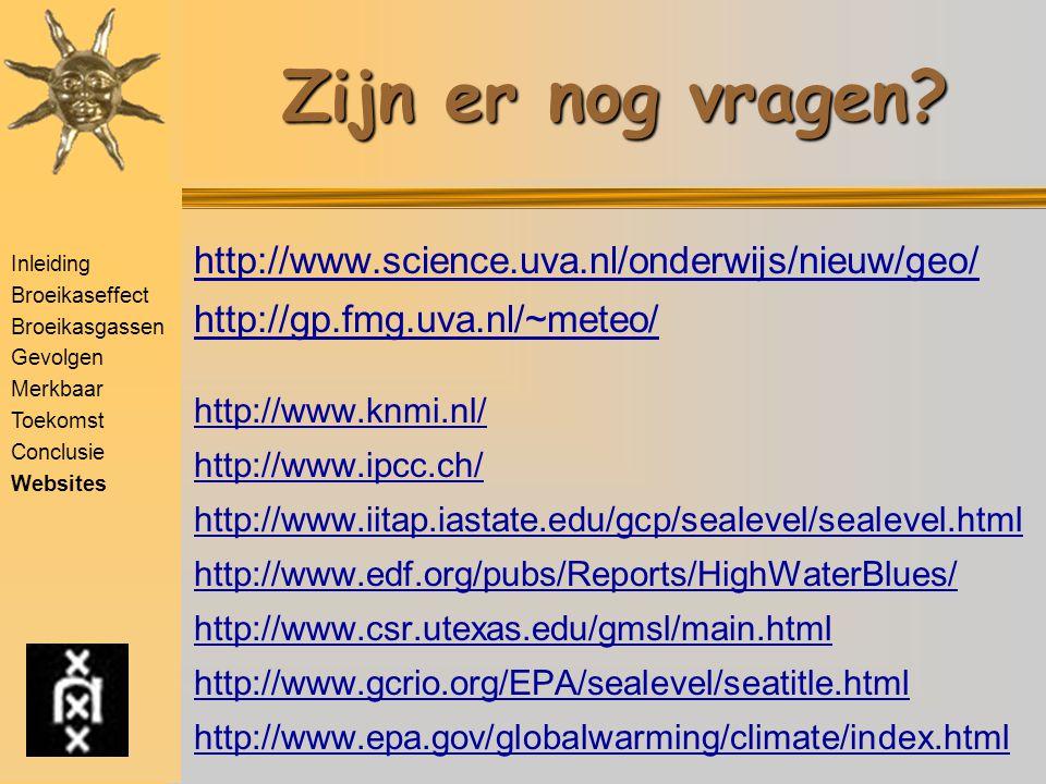 Inleiding Broeikaseffect Broeikasgassen Gevolgen Merkbaar Toekomst Conclusie Websites Aanbevolen websites http://www.science.uva.nl/onderwijs/nieuw/geo/ http://gp.fmg.uva.nl/~meteo/ http://www.knmi.nl/ http://www.ipcc.ch/ http://www.iitap.iastate.edu/gcp/sealevel/sealevel.html http://www.edf.org/pubs/Reports/HighWaterBlues/ http://www.csr.utexas.edu/gmsl/main.html http://www.gcrio.org/EPA/sealevel/seatitle.html http://www.epa.gov/globalwarming/climate/index.html Zijn er nog vragen?