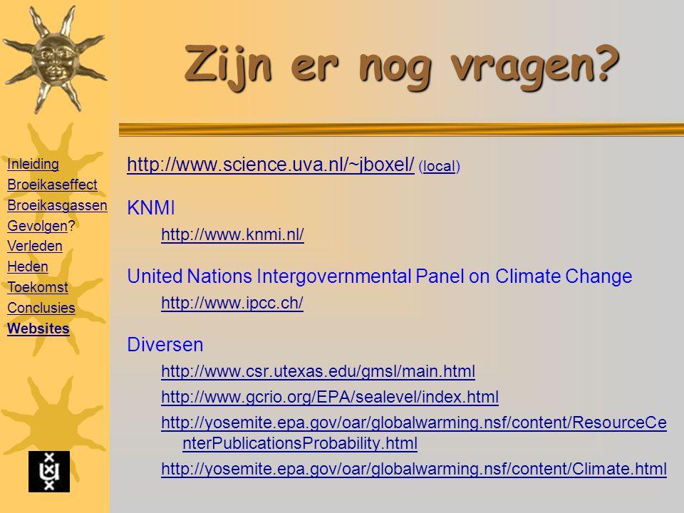 Aanbevolen websites http://www.science.uva.nl/~jboxel/ http://www.science.uva.nl/~jboxel/ (local)local KNMI http://www.knmi.nl/ United Nations Intergovernmental Panel on Climate Change http://www.ipcc.ch/ Diversen http://www.csr.utexas.edu/gmsl/main.html http://www.gcrio.org/EPA/sealevel/index.html http://yosemite.epa.gov/oar/globalwarming.nsf/content/ResourceCe nterPublicationsProbability.html http://yosemite.epa.gov/oar/globalwarming.nsf/content/Climate.html Zijn er nog vragen.