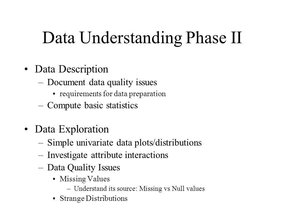 Data Understanding Phase II Data Description –Document data quality issues requirements for data preparation –Compute basic statistics Data Exploratio