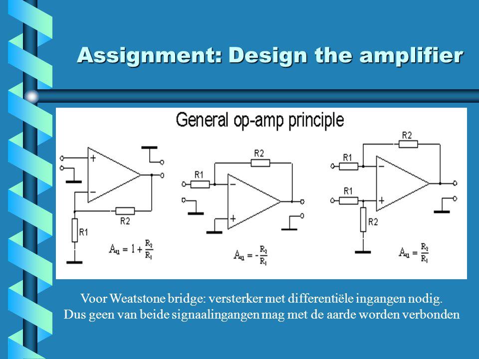 Assignment: Design the amplifier Voor Weatstone bridge: versterker met differentiële ingangen nodig. Dus geen van beide signaalingangen mag met de aar