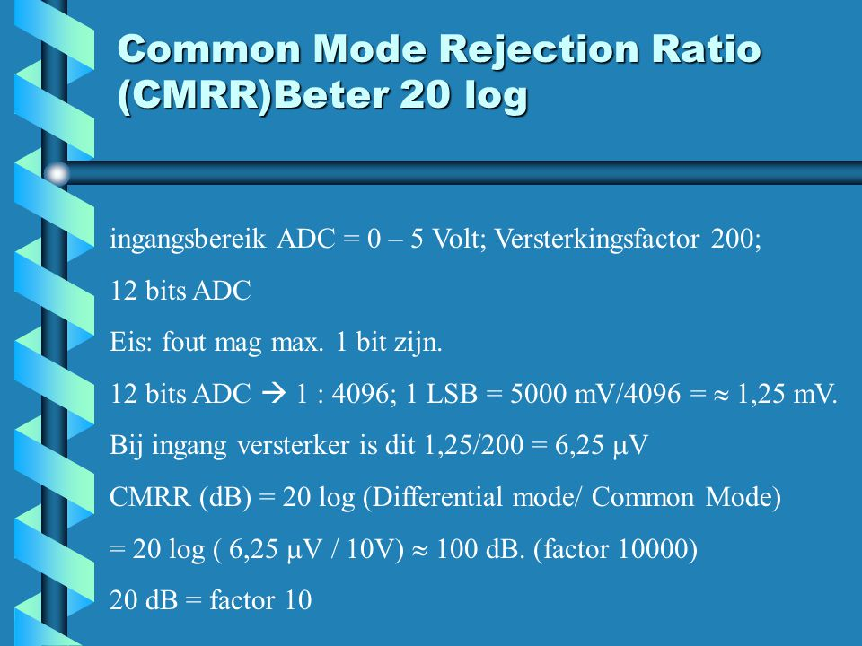 Common Mode Rejection Ratio (CMRR)Beter 20 log ingangsbereik ADC = 0 – 5 Volt; Versterkingsfactor 200; 12 bits ADC Eis: fout mag max. 1 bit zijn. 12 b