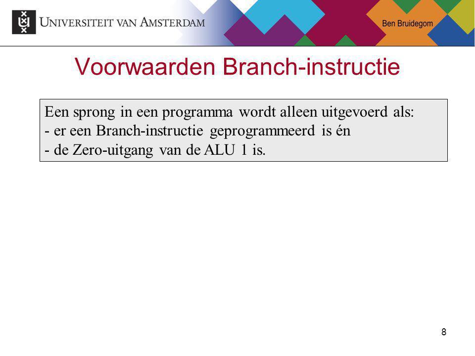 8Ben Bruidegom 8 Voorwaarden Branch-instructie Een sprong in een programma wordt alleen uitgevoerd als: - er een Branch-instructie geprogrammeerd is én - de Zero-uitgang van de ALU 1 is.