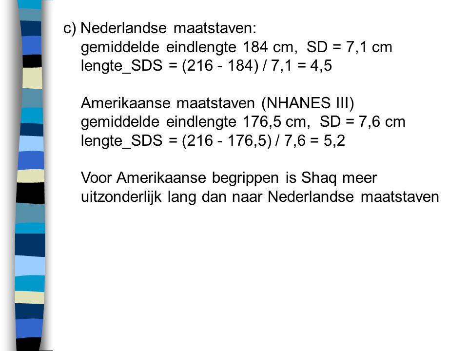 c) Nederlandse maatstaven: gemiddelde eindlengte 184 cm, SD = 7,1 cm lengte_SDS = (216 - 184) / 7,1 = 4,5 Amerikaanse maatstaven (NHANES III) gemiddel