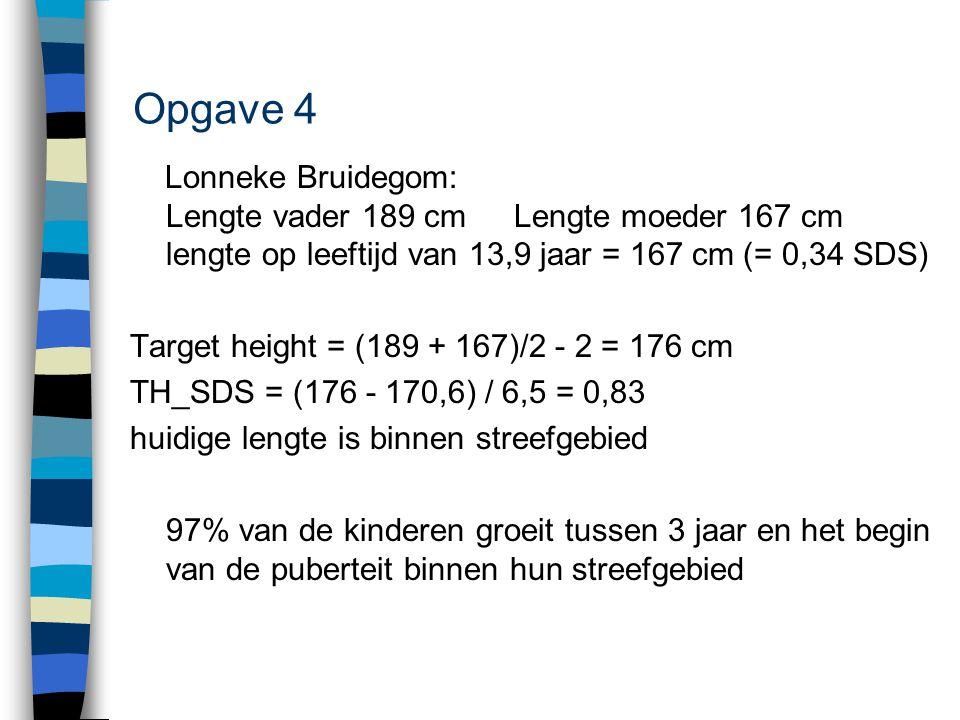 Opgave 4 Lonneke Bruidegom: Lengte vader 189 cmLengte moeder 167 cm lengte op leeftijd van 13,9 jaar = 167 cm (= 0,34 SDS) Target height = (189 + 167)