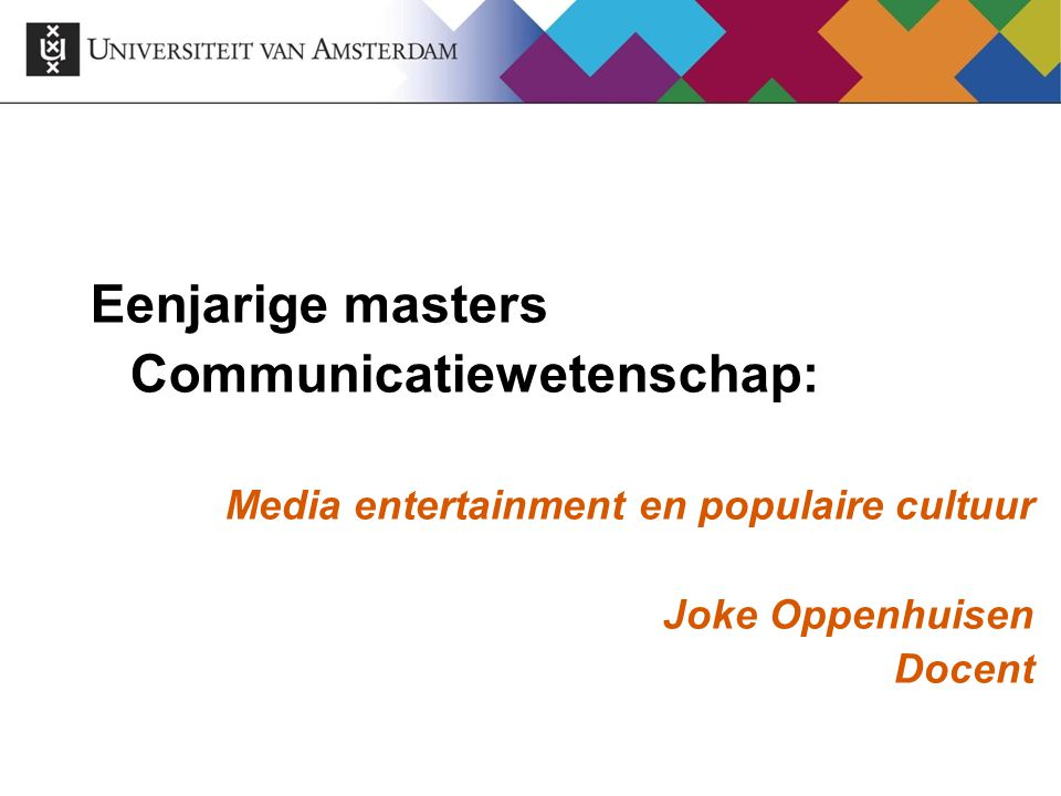 Eenjarige masters Communicatiewetenschap: Media entertainment en populaire cultuur Joke Oppenhuisen Docent