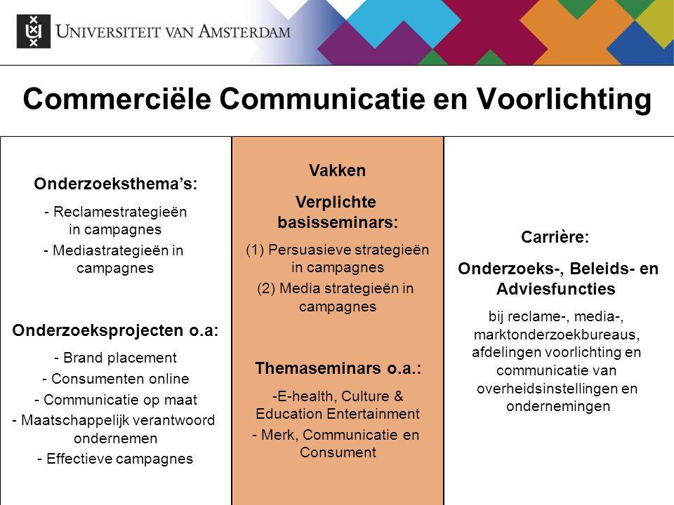 Commerciële Communicatie en Voorlichting Onderzoeksthema's: - Reclamestrategieën in campagnes - Mediastrategieën in campagnes Onderzoeksprojecten o.a:
