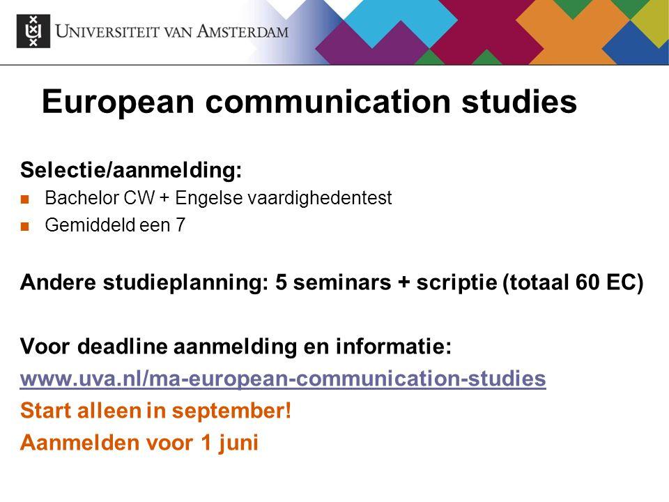 European communication studies Selectie/aanmelding: Bachelor CW + Engelse vaardighedentest Gemiddeld een 7 Andere studieplanning: 5 seminars + scripti