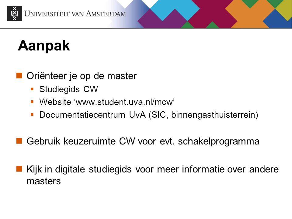 Aanpak Oriënteer je op de master  Studiegids CW  Website 'www.student.uva.nl/mcw'  Documentatiecentrum UvA (SIC, binnengasthuisterrein) Gebruik keu