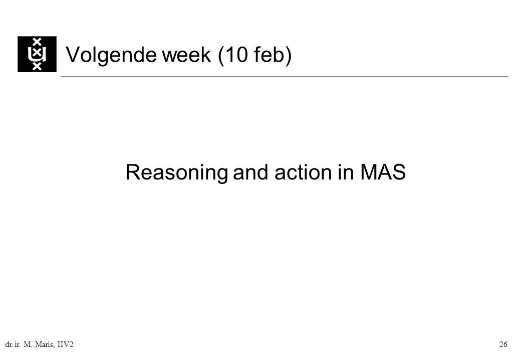 dr. ir. M. Maris, IIV226 Volgende week (10 feb) Reasoning and action in MAS