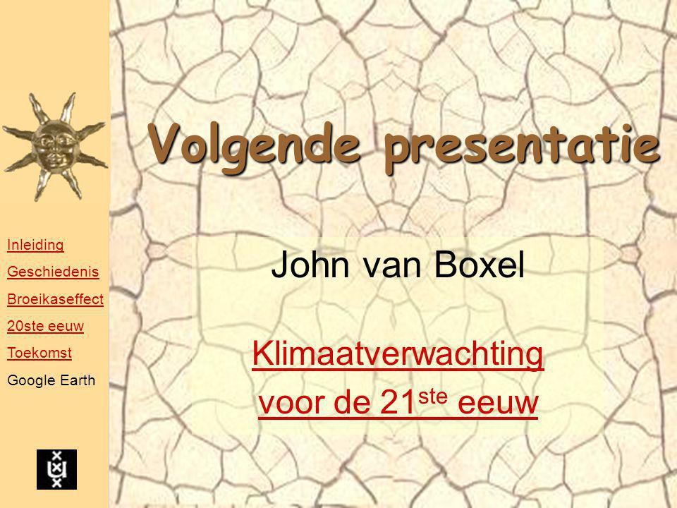 Volgende presentatie John van Boxel Klimaatverwachting voor de 21 ste eeuw Inleiding Geschiedenis Broeikaseffect 20ste eeuw Toekomst Google Earth