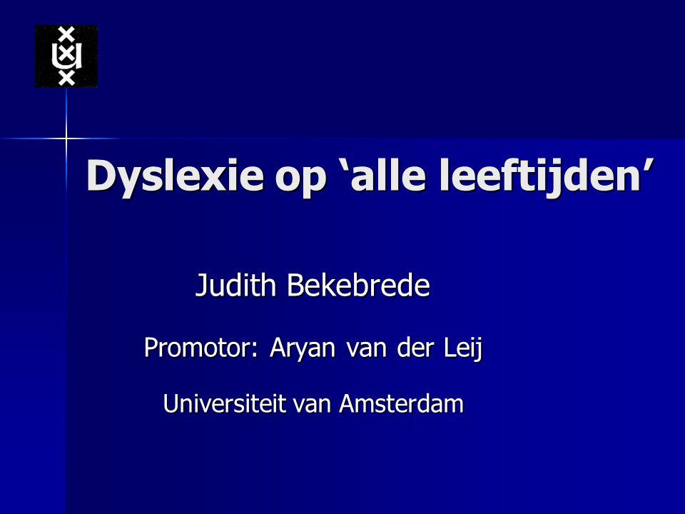Dyslexie op 'alle leeftijden' Judith Bekebrede Promotor: Aryan van der Leij Universiteit van Amsterdam