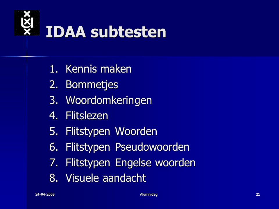 24-04-2008Alumnidag21 IDAA subtesten 1.Kennis maken 2.Bommetjes 3.Woordomkeringen 4.Flitslezen 5.Flitstypen Woorden 6.Flitstypen Pseudowoorden 7.Flits