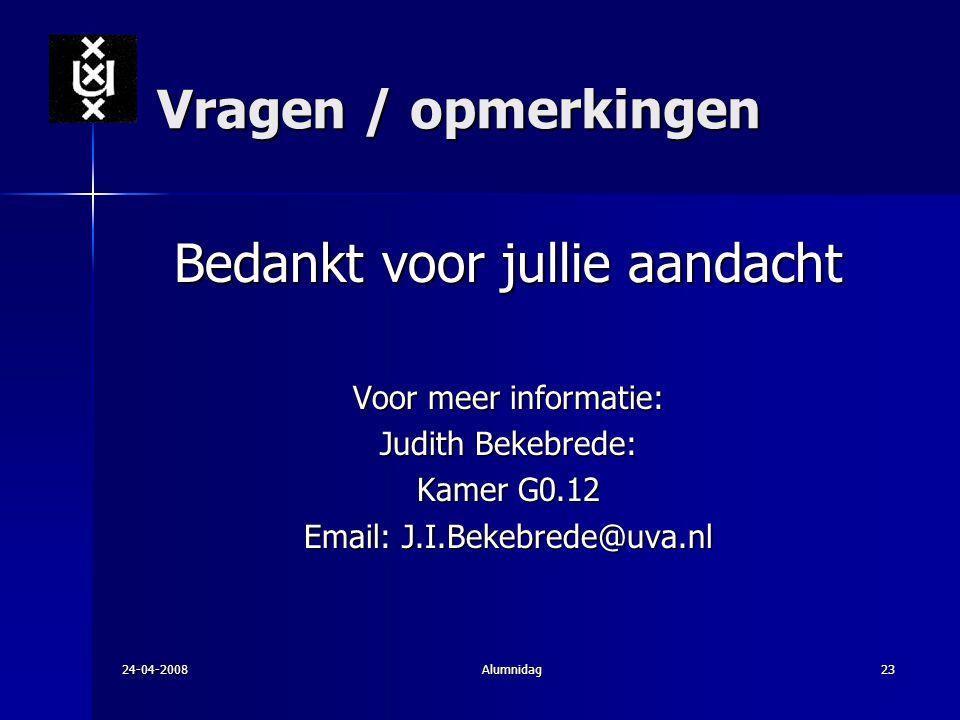24-04-2008Alumnidag23 Vragen / opmerkingen Bedankt voor jullie aandacht Voor meer informatie: Judith Bekebrede: Kamer G0.12 Email: J.I.Bekebrede@uva.n