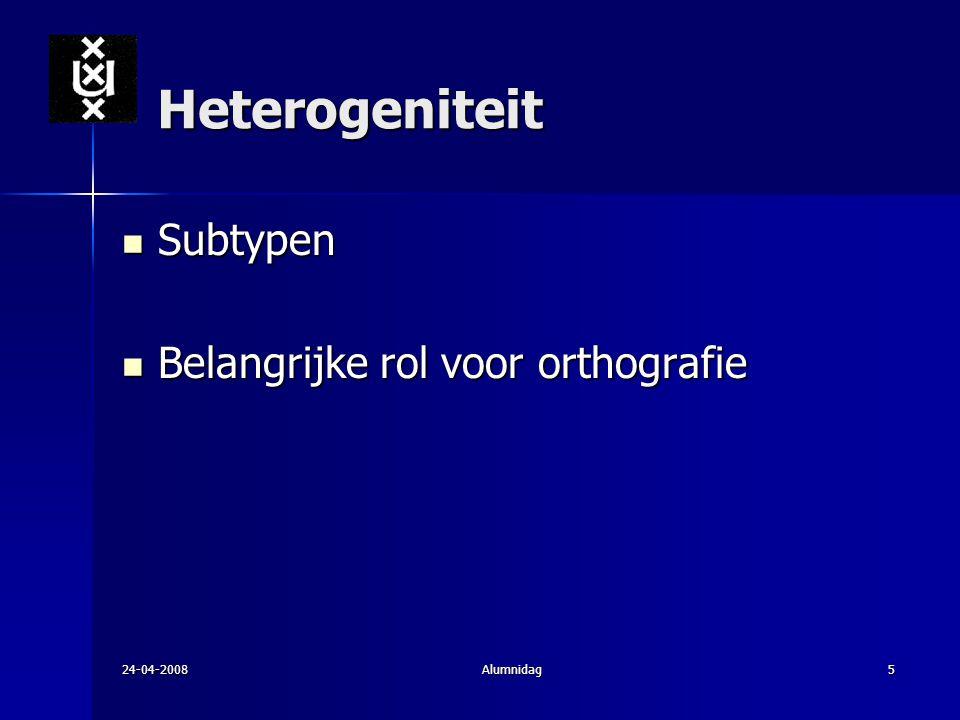 24-04-2008Alumnidag5 Heterogeniteit Subtypen Subtypen Belangrijke rol voor orthografie Belangrijke rol voor orthografie