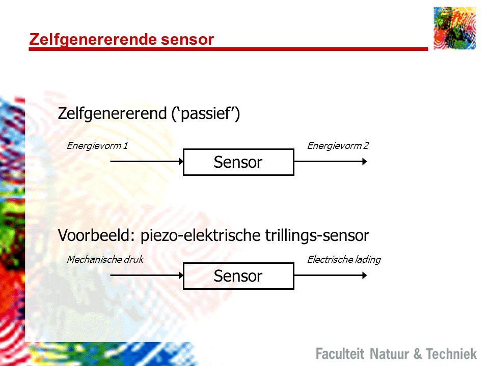 Zelfgenererende sensor Zelfgenererend ('passief') Sensor Energievorm 1Energievorm 2 Sensor Mechanische drukElectrische lading Voorbeeld: piezo-elektri