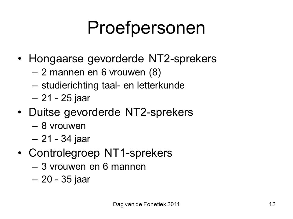 Dag van de Fonetiek 201112 Proefpersonen Hongaarse gevorderde NT2-sprekers –2 mannen en 6 vrouwen (8) –studierichting taal- en letterkunde –21 - 25 jaar Duitse gevorderde NT2-sprekers –8 vrouwen –21 - 34 jaar Controlegroep NT1-sprekers –3 vrouwen en 6 mannen –20 - 35 jaar