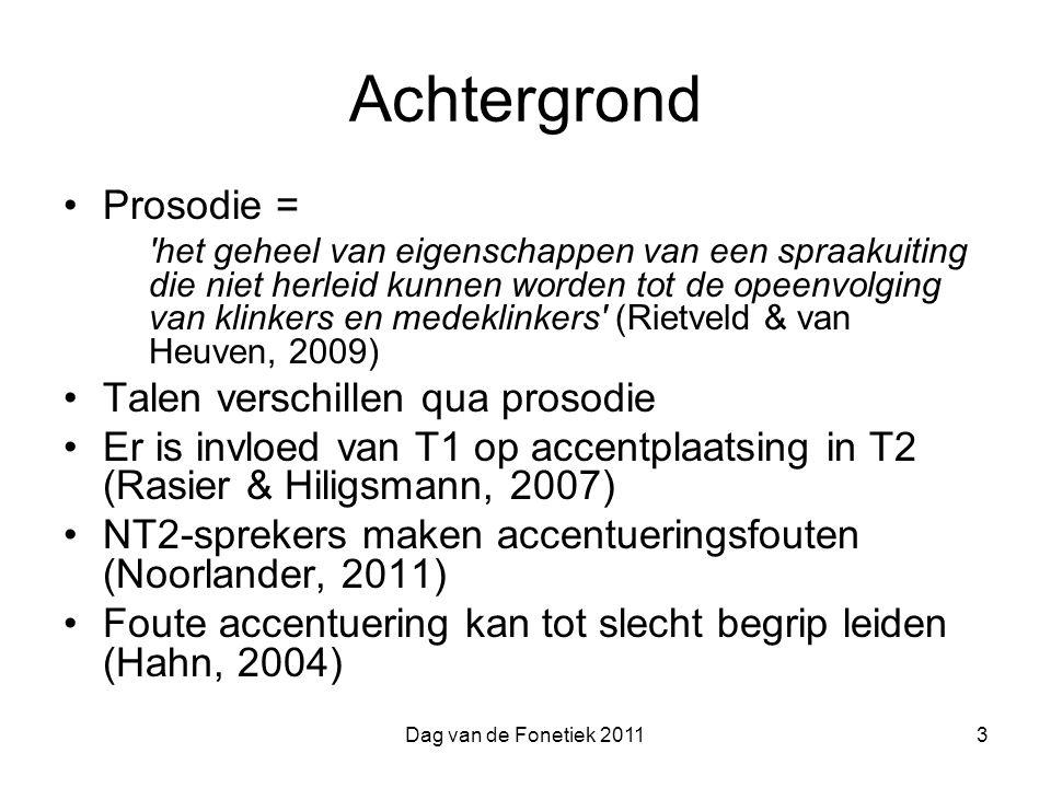 Dag van de Fonetiek 20113 Achtergrond Prosodie = het geheel van eigenschappen van een spraakuiting die niet herleid kunnen worden tot de opeenvolging van klinkers en medeklinkers (Rietveld & van Heuven, 2009) Talen verschillen qua prosodie Er is invloed van T1 op accentplaatsing in T2 (Rasier & Hiligsmann, 2007) NT2-sprekers maken accentueringsfouten (Noorlander, 2011) Foute accentuering kan tot slecht begrip leiden (Hahn, 2004)