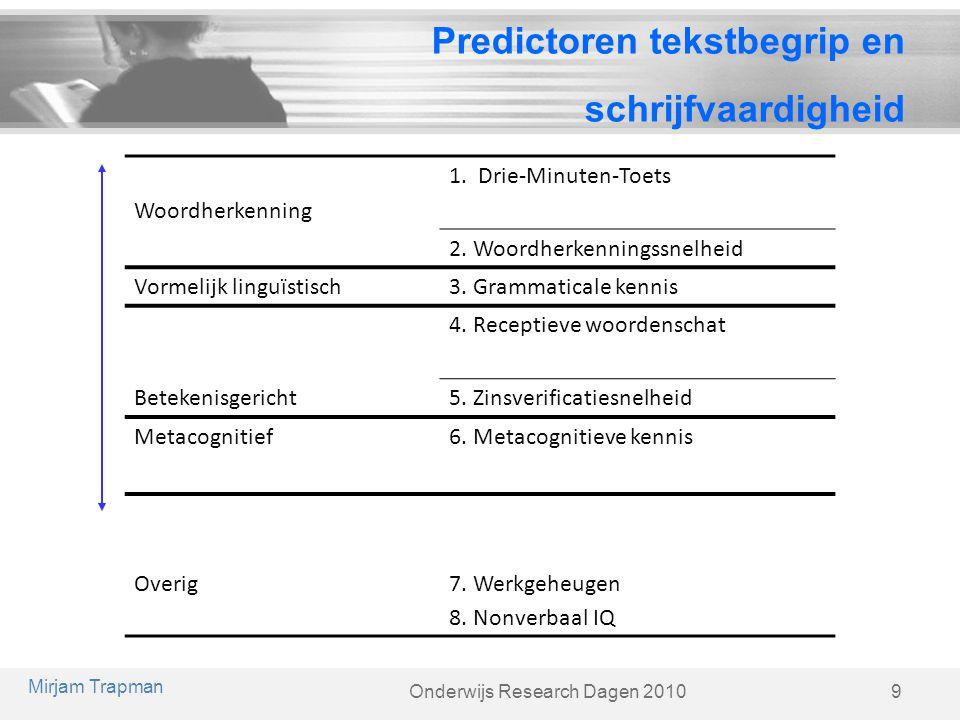 Onderwijs Research Dagen 2010 Predictoren tekstbegrip en schrijfvaardigheid 9 Mirjam Trapman Woordherkenning 1. Drie-Minuten-Toets 2. Woordherkennings