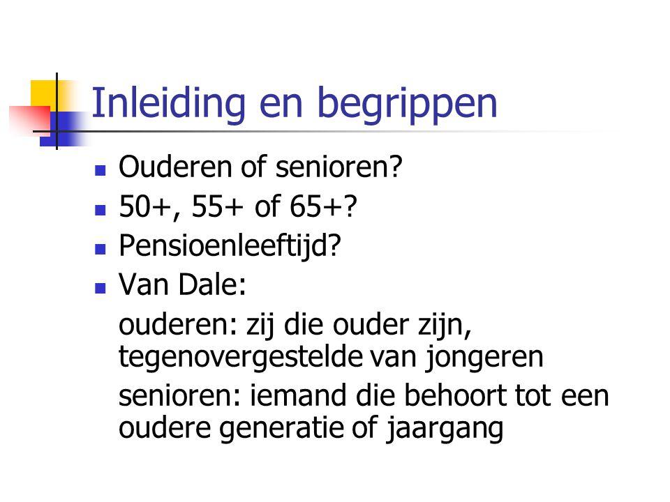 Inleiding en begrippen Ouderen of senioren? 50+, 55+ of 65+? Pensioenleeftijd? Van Dale: ouderen: zij die ouder zijn, tegenovergestelde van jongeren s