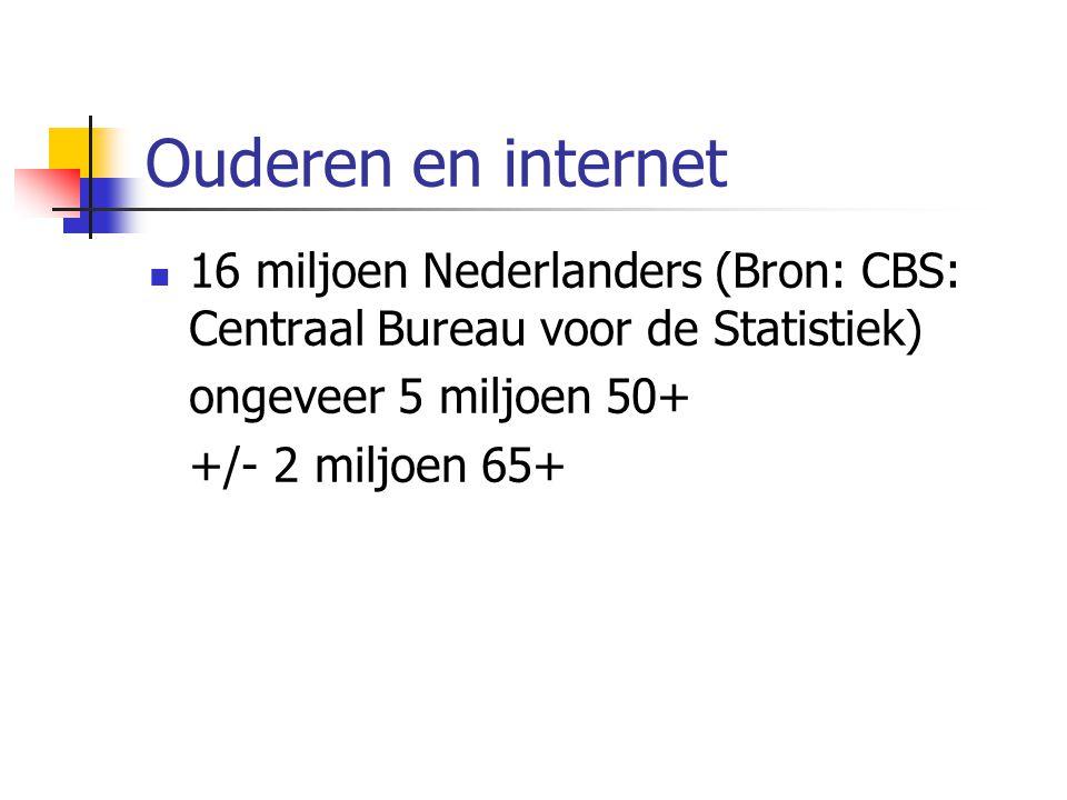Ouderen en internet 16 miljoen Nederlanders (Bron: CBS: Centraal Bureau voor de Statistiek)  ongeveer 5 miljoen 50+  +/- 2 miljoen 65+